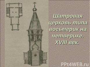 Шатровая церковь типа восьмерик на четверике. XVIII век.