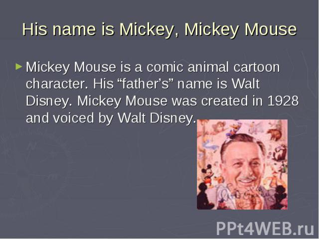 """His name is Mickey, Mickey Mouse Mickey Mouse is a comic animal cartoon character. His """"father's"""" name is Walt Disney. Mickey Mouse was created in 1928 and voiced by Walt Disney."""