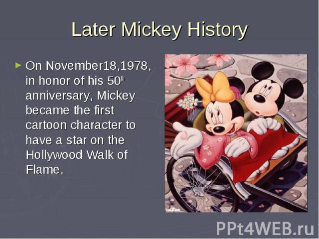 Later Mickey HistoryOn November18,1978, in honor of his 50th anniversary, Mickey became the first cartoon character to have a star on the Hollywood Walk of Flame.