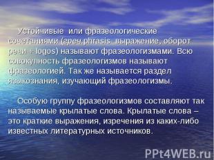 Устойчивые или фразеологические сочетаниями (греч.phrasis- выражение, оборот реч