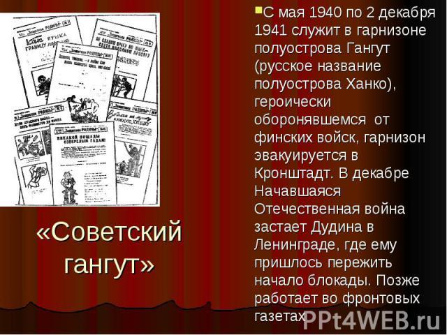 «Советский гангут» С мая 1940 по 2 декабря 1941 служит в гарнизоне полуострова Гангут (русское название полуострова Ханко), героически оборонявшемся от финских войск, гарнизон эвакуируется в Кронштадт. В декабре Начавшаяся Отечественная война застае…