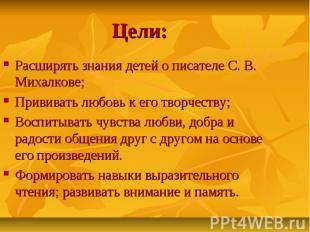 Цели: Расширять знания детей о писателе С. В. Михалкове; Прививать любовь к его