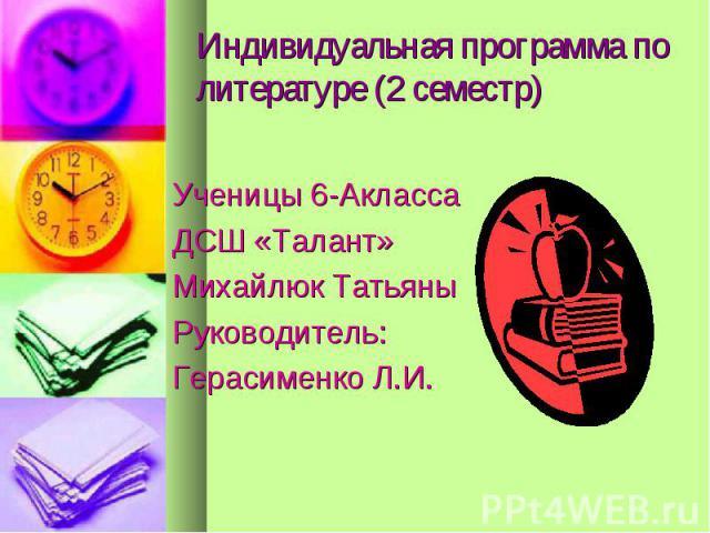 Индивидуальная программа по литературе (2 семестр) Ученицы 6-Акласса ДСШ «Талант» Михайлюк Татьяны Руководитель: Герасименко Л.И.