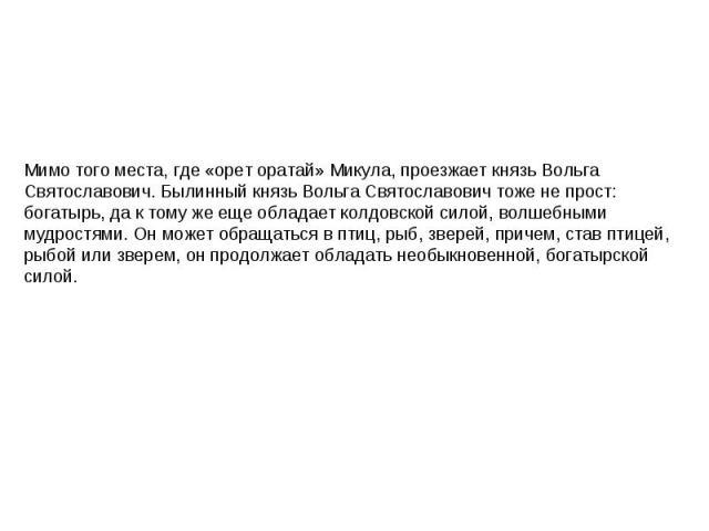 Мимо того места, где «орет оратай» Микула, проезжает князь Вольга Святославович. Былинный князь Вольга Святославович тоже не прост: богатырь, да к тому же еще обладает колдовской силой, волшебными мудростями. Он может обращаться в птиц, рыб, зверей,…