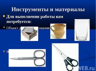 Инструменты и материалы Для выполнения работы вам потребуется: Объект для декупи
