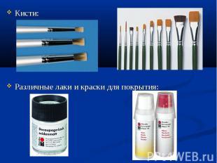 Кисти: Различные лаки и краски для покрытия:
