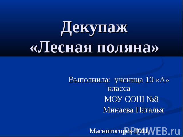Декупаж «Лесная поляна» Выполнила: ученица 10 «А» класса МОУ СОШ №8 Минаева Наталья Магнитогорск 2011