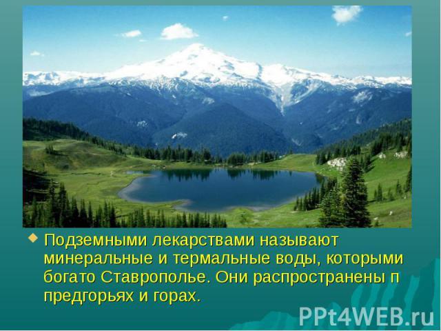 Подземными лекарствами называют минеральные и термальные воды, которыми богато Ставрополье. Они распространены п предгорьях и горах.