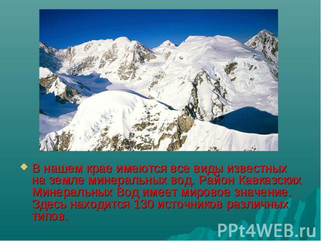 В нашем крае имеются все виды известных на земле минеральных вод. Район Кавказских Минеральных Вод имеет мировое значение. Здесь находится 130 источников различных типов.