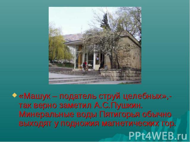 «Машук – податель струй целебных»,- так верно заметил А.С.Пушкин. Минеральные воды Пятигорья обычно выходят у подножия магнетических гор.