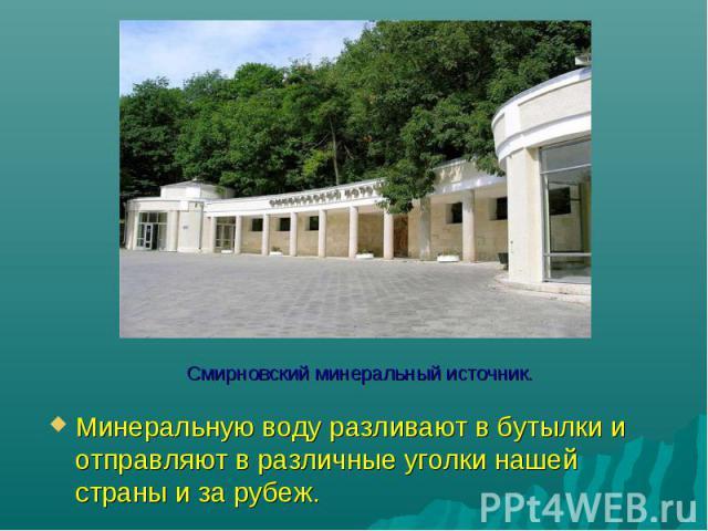 Смирновский минеральный источник. Минеральную воду разливают в бутылки и отправляют в различные уголки нашей страны и за рубеж.