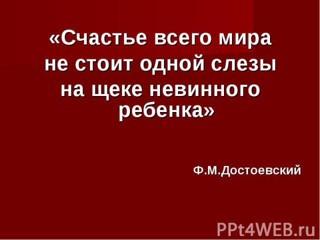 «Счастье всего мира не стоит одной слезы на щеке невинного ребенка» Ф.М.Достоевский