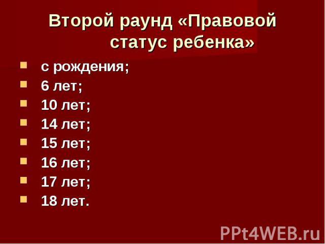 Второй раунд «Правовой статус ребенка» с рождения; 6 лет; 10 лет; 14 лет; 15 лет; 16 лет; 17 лет; 18 лет.