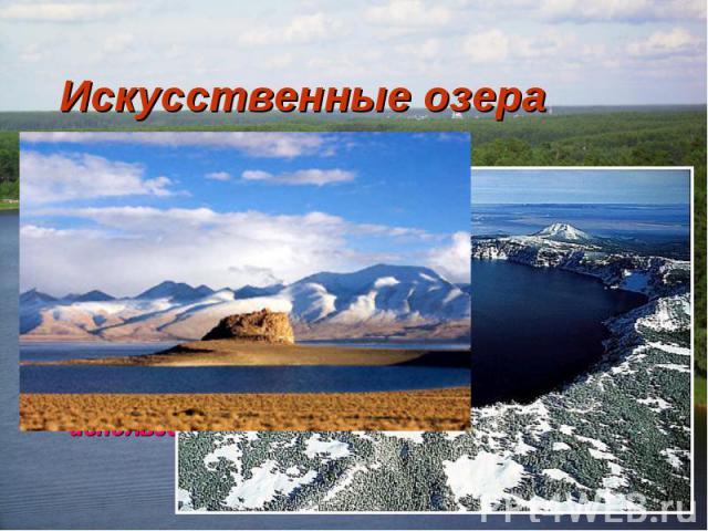 Искусственные озера Водохранилища - самый известный пример искусственных озер. Существует также множество искусственных озер для обеспечения водой крупных населенных пунктов и для промышленного использования.