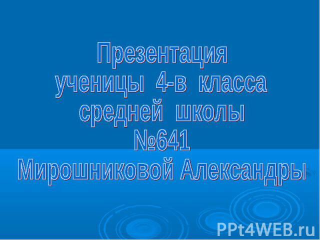 Презентация ученицы 4-в класса средней школы №641 Мирошниковой Александры