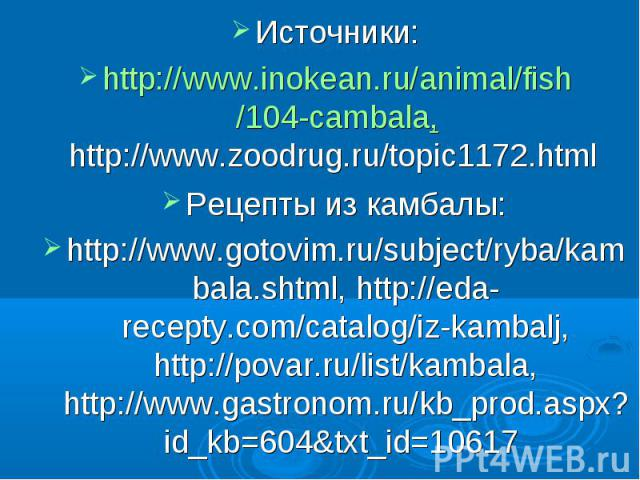Источники: http://www.inokean.ru/animal/fish/104-cambala, http://www.zoodrug.ru/topic1172.html Рецепты из камбалы: http://www.gotovim.ru/subject/ryba/kambala.shtml, http://eda-recepty.com/catalog/iz-kambalj, http://povar.ru/list/kambala, http://www.…