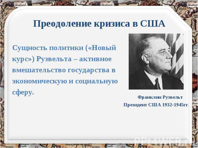 Преодоление кризиса в США Сущность политики («Новый курс») Рузвельта – активное вмешательство государства в экономическую и социальную сферу.