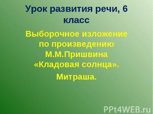 Урок развития речи, 6 класс Выборочное изложение по произведению М.М.Пришвина «К