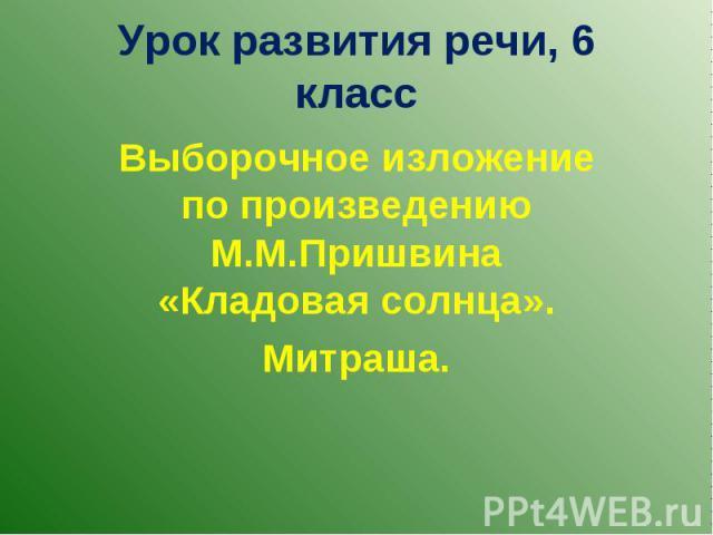 Урок развития речи, 6 класс Выборочное изложение по произведению М.М.Пришвина «Кладовая солнца». Митраша