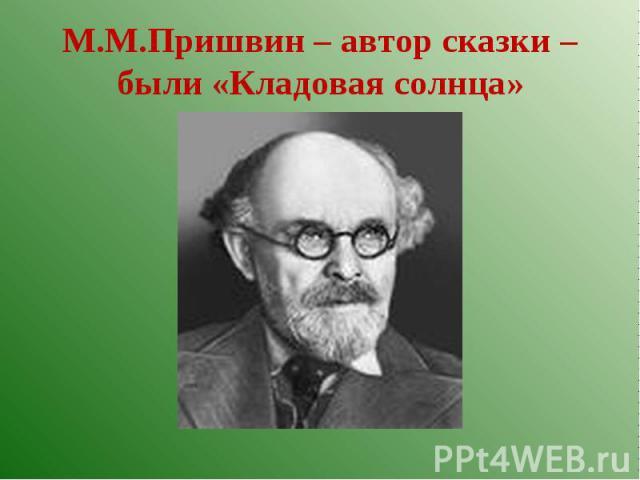 М.М.Пришвин – автор сказки – были «Кладовая солнца»