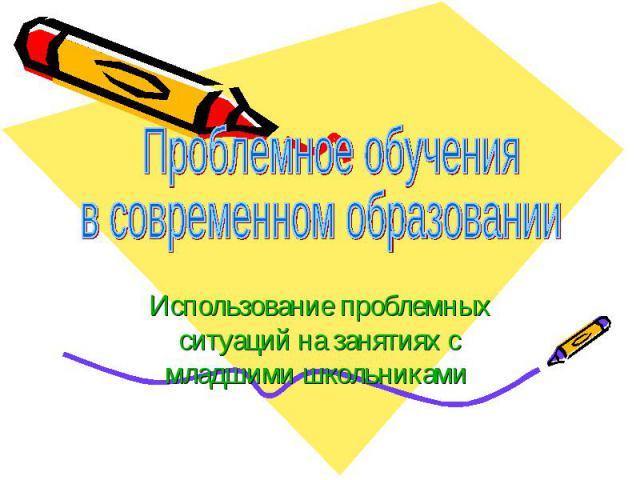 Проблемное обучения в современном образовании Использование проблемных ситуаций на занятиях с младшими школьниками