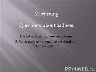 M-learning. Questions about gadgets. 1.What gadgets do you use at home? 2. What