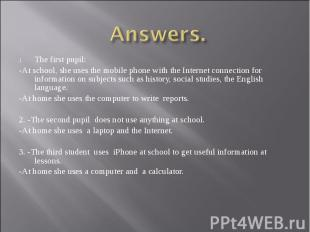 Answers.The first pupil: -At school, she uses the mobile phone with the Internet