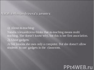 Natalia Alexandrovna's anwers:1) About m-teaching: Natalia Alexandrovna thinks t