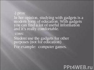 3) pros: In her opinion, studying with gadgets is a modern form of education. Wi