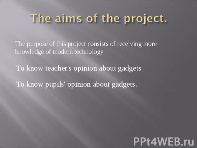 The aims of the project.The purpose of this project consists of receiving more knowledge of modern technology To know teacher's opinion about gadgets To know pupils' opinion about gadgets.