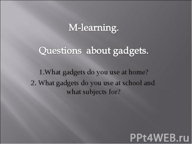 M-learning. Questions about gadgets. 1.What gadgets do you use at home? 2. What gadgets do you use at school and what subjects for?