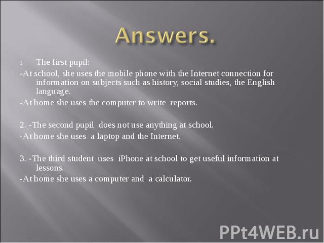 Answers.The first pupil: -At school, she uses the mobile phone with the Internet connection for information on subjects such as history, social studies, the English language. -At home she uses the computer to write reports. 2. -The second pupil does…