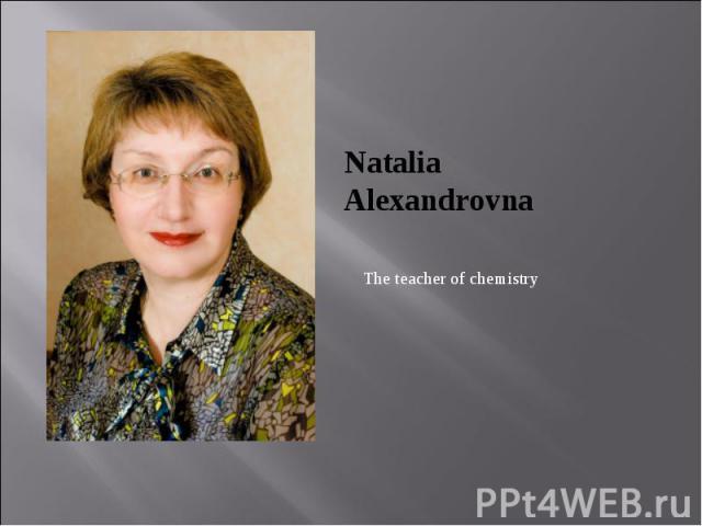 Natalia Alexandrovna The teacher of chemistry