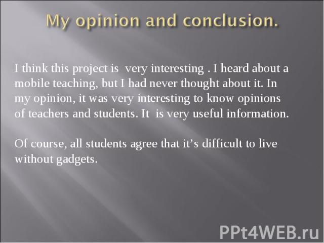 My opinion and conclusion. I think this project is very interesting . I heard about a mobile teaching, but I had never thought about it. In my opinion, it was very interesting to know opinions of teachers and students. It is very useful information.…
