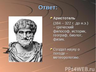 Ответ: Аристотель (384 – 322 г. до н.э.) – греческий философ, историк, географ,