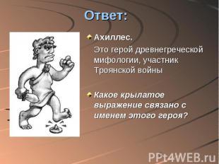 Ответ: Ахиллес. Это герой древнегреческой мифологии, участник Троянской войны Ка