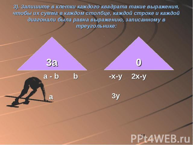 3). Запишите в клетки каждого квадрата такие выражения, чтобы их сумма в каждом столбце, каждой строке и каждой диагонали была равна выражению, записанному в треугольнике: