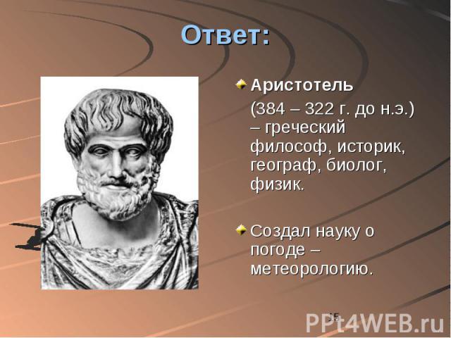 Ответ: Аристотель (384 – 322 г. до н.э.) – греческий философ, историк, географ, биолог, физик. Создал науку о погоде – метеорологию.