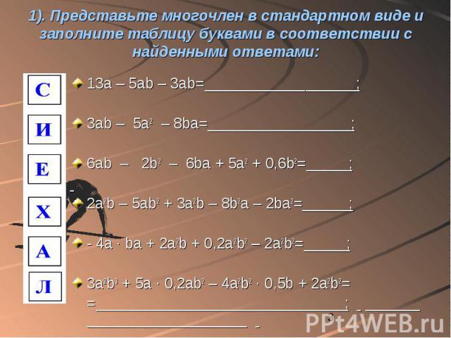 1). Представьте многочлен в стандартном виде и заполните таблицу буквами в соответствии с найденными ответами: 13a – 5ab – 3ab= ; 3ab – 5a2 – 8ba= ; 6ab – 2b2 – 6ba + 5a2 + 0,6b2= ; 2a2b – 5ab2 + 3a2b – 8b2a – 2ba2= ; - 4a · ba + 2a2b + 0,2a2b2 – 2a…