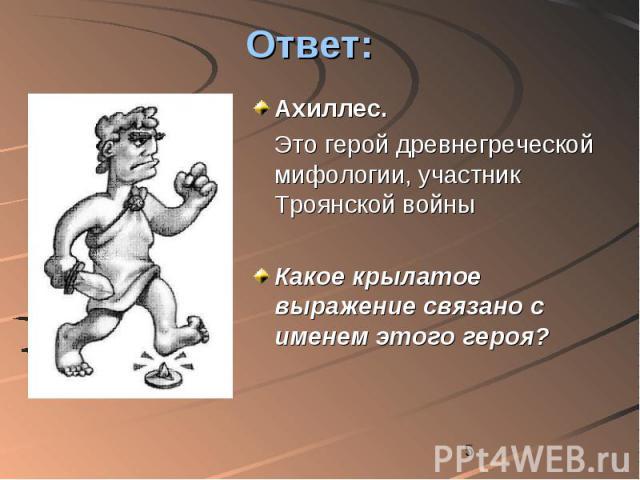 Ответ: Ахиллес. Это герой древнегреческой мифологии, участник Троянской войны Какое крылатое выражение связано с именем этого героя?