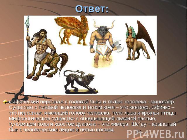Ответ: мифический персонаж с головой быка и телом человека - минотавр. Существо с головой человека и телом коня – это кентавр. Сфинкс – это персонаж, имеющий голову человека, тело льва и крылья птицы. Мифологическое существо с огнедышащей львиной па…