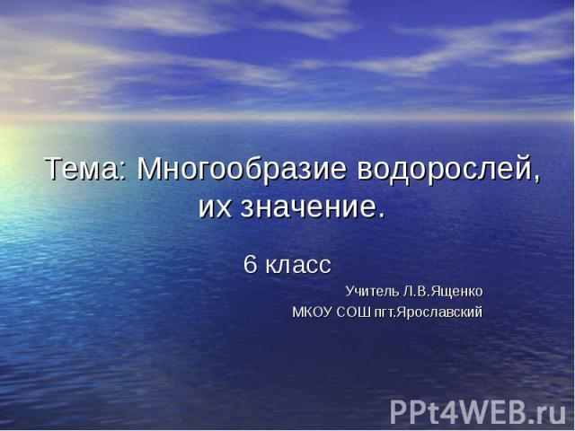 Тема: Многообразие водорослей, их значение. 6 класс Учитель Л.В.Ященко МКОУ СОШ пгт.Ярославский