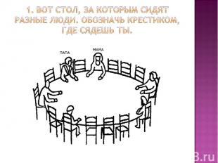 1. Вот стол, за которым сидят разные люди. Обозначь крестиком, где сядешь ты.