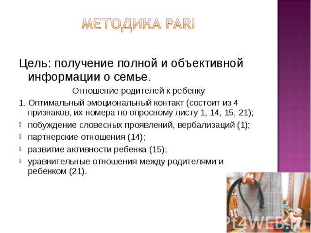 Методика PARI Цель: получение полной и объективной информации о семье. Отношение родителей к ребенку 1. Оптимальный эмоциональный контакт (состоит из 4 признаков, их номера по опросному листу 1, 14, 15, 21); побуждение словесных проявлений, вербализ…