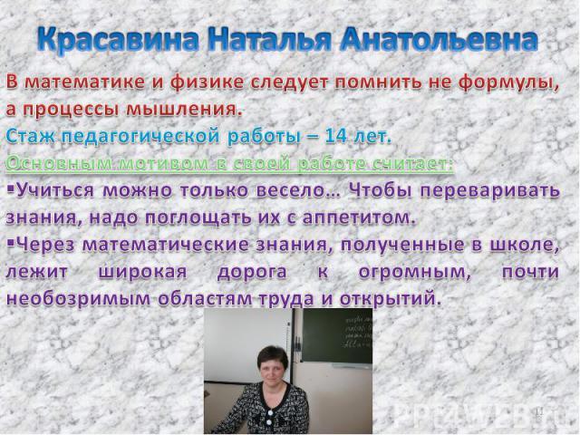 Красавина Наталья Анатольевна В математике и физике следует помнить не формулы, а процессы мышления. Стаж педагогической работы – 14 лет. Основным мотивом в своей работе считает: Учиться можно только весело… Чтобы переваривать знания, надо поглощать…