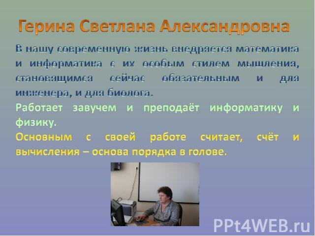 Герина Светлана Александровна В нашу современную жизнь внедряется математика и информатика с их особым стилем мышления, становящимся сейчас обязательным и для инженера, и для биолога. Работает завучем и преподаёт информатику и физику. Основным с сво…