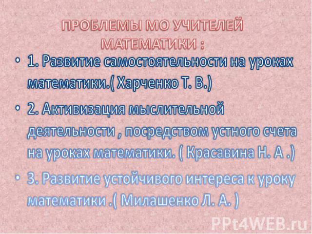 ПРОБЛЕМЫ МО УЧИТЕЛЕЙ МАТЕМАТИ КИ : : 1. Развитие самостоятельности на уроках математики.( Харченко Т. В.) 2. Активизация мыслительной деятельности , посредством устного счета на уроках математики. ( Красавина Н. А .) 3. Развитие устойчивого интереса…
