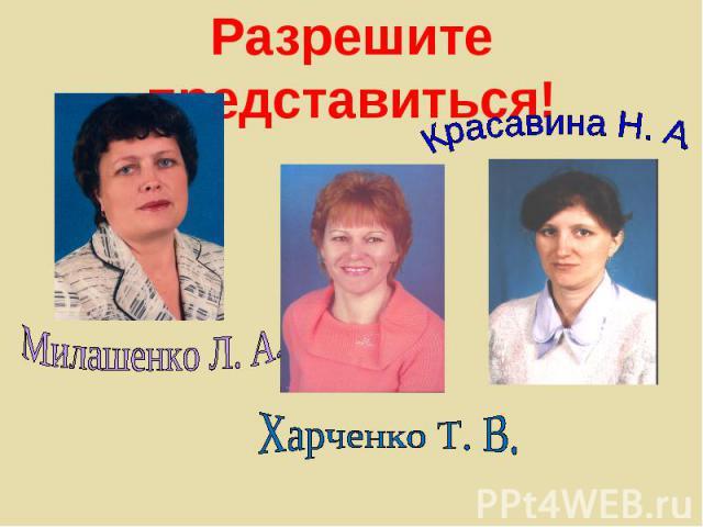 Разрешите представиться!Милашенко Л. А. Харченко Т. В. Красавина Н. А.