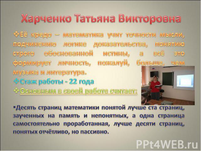 Харченко Татьяна Викторовна Её кредо – математика учит точности мысли, подчинению логике доказательства, понятию строго обоснованной истины, а всё это формирует личность, пожалуй, больше, чем музыка и литература. Стаж работы - 22 года Основным в сво…