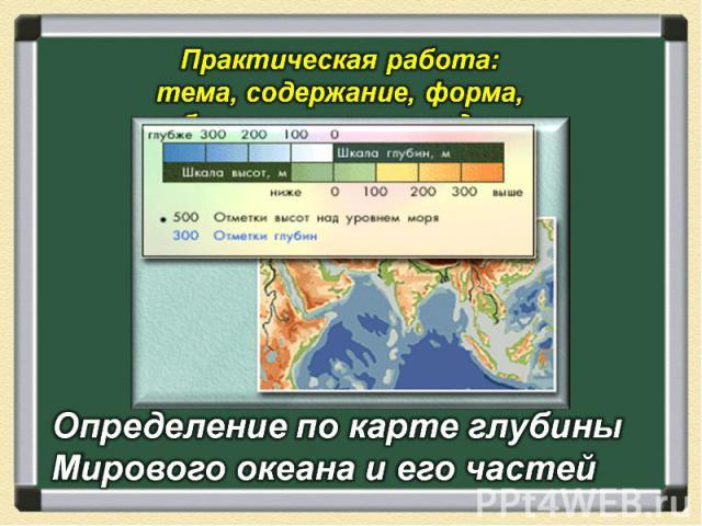 Практическая работа: тема, содержание, форма, образовательные задачи Определение по карте глубины Мирового океана и его частей